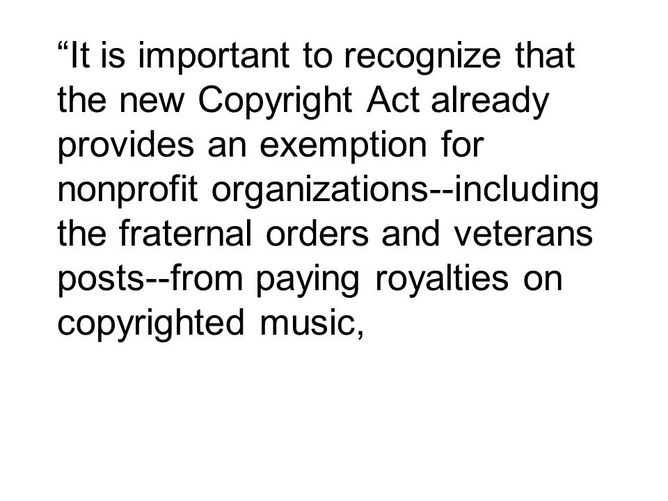 It is important to recognize that the new Copyright Act already provides an exemption for nonprofit organizations including the fraternal orders and v