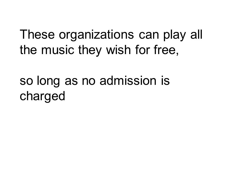 These organizations can play all the music they wish for free, so long as no admission is charged