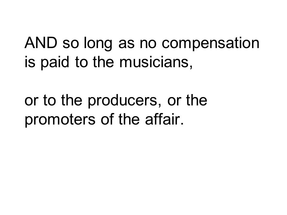 AND so long as no compensation is paid to the musicians, or to the producers, or the promoters of the affair.
