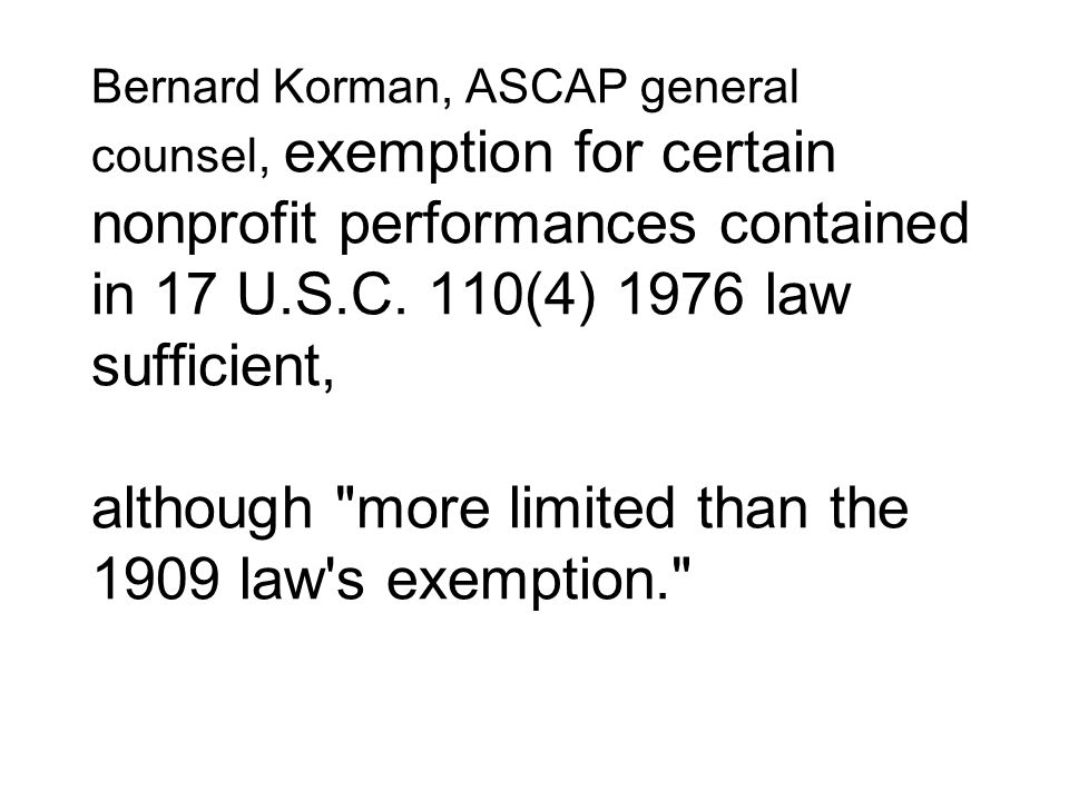 Bernard Korman, ASCAP general counsel, exemption for certain nonprofit performances contained in 17 U.S.C. 110(4) 1976 law sufficient, although