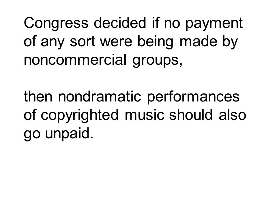 Congress decided if no payment of any sort were being made by noncommercial groups, then nondramatic performances of copyrighted music should also go