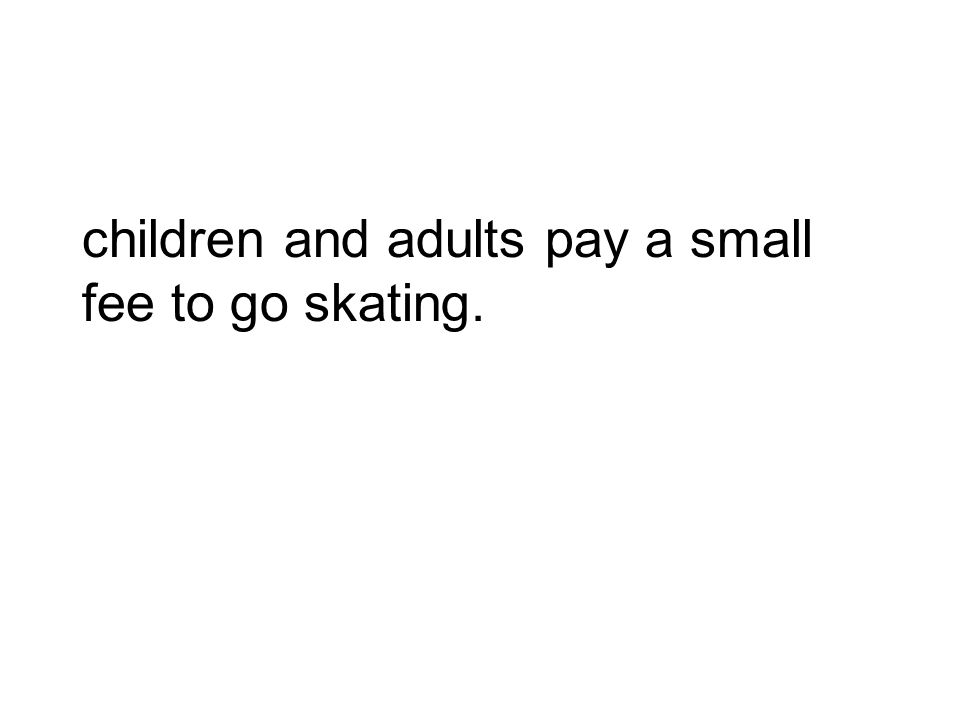 children and adults pay a small fee to go skating.