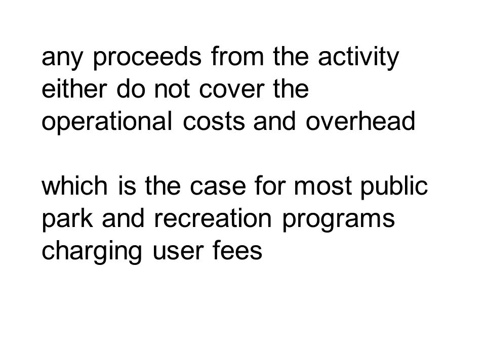 any proceeds from the activity either do not cover the operational costs and overhead which is the case for most public park and recreation programs c