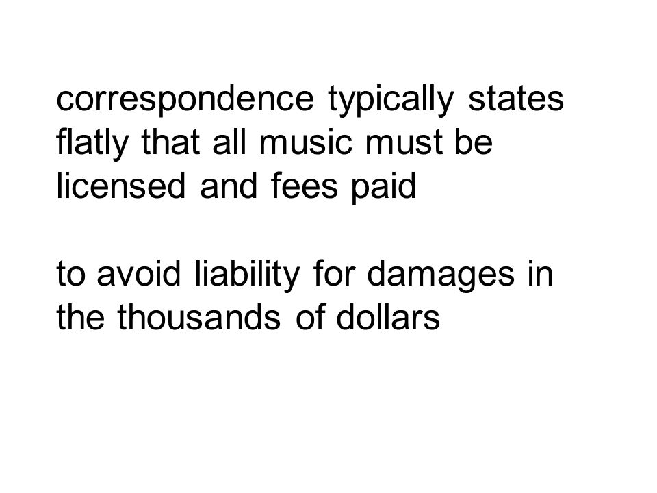 correspondence typically states flatly that all music must be licensed and fees paid to avoid liability for damages in the thousands of dollars