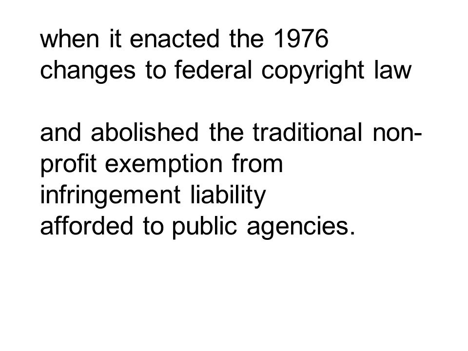 when it enacted the 1976 changes to federal copyright law and abolished the traditional non- profit exemption from infringement liability afforded to
