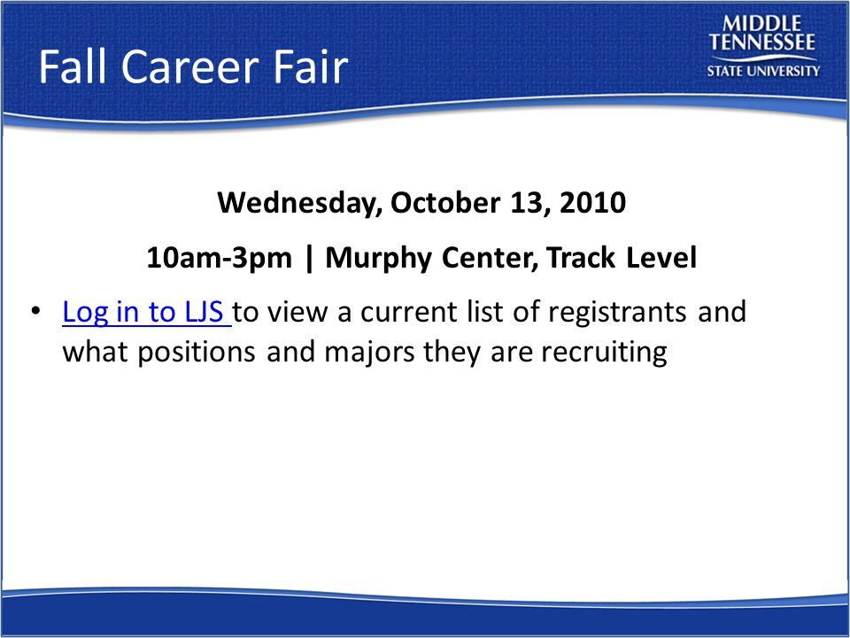 Fall Career Fair Wednesday, October 13, 2010 10am-3pm | Murphy Center, Track Level Log in to LJS to view a current list of registrants and what positions and majors they are recruiting Log in to LJS