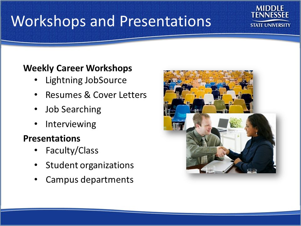 Workshops and Presentations Weekly Career Workshops Lightning JobSource Resumes & Cover Letters Job Searching Interviewing Presentations Faculty/Class Student organizations Campus departments