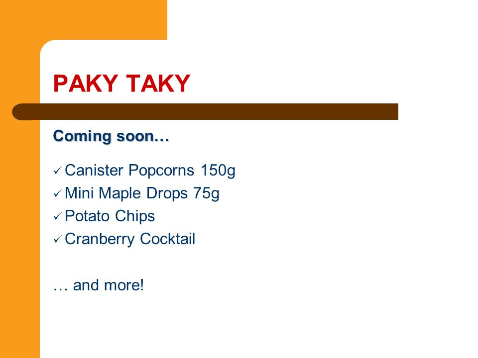 Coming soon… Canister Popcorns 150g Mini Maple Drops 75g Potato Chips Cranberry Cocktail … and more! PAKY TAKY