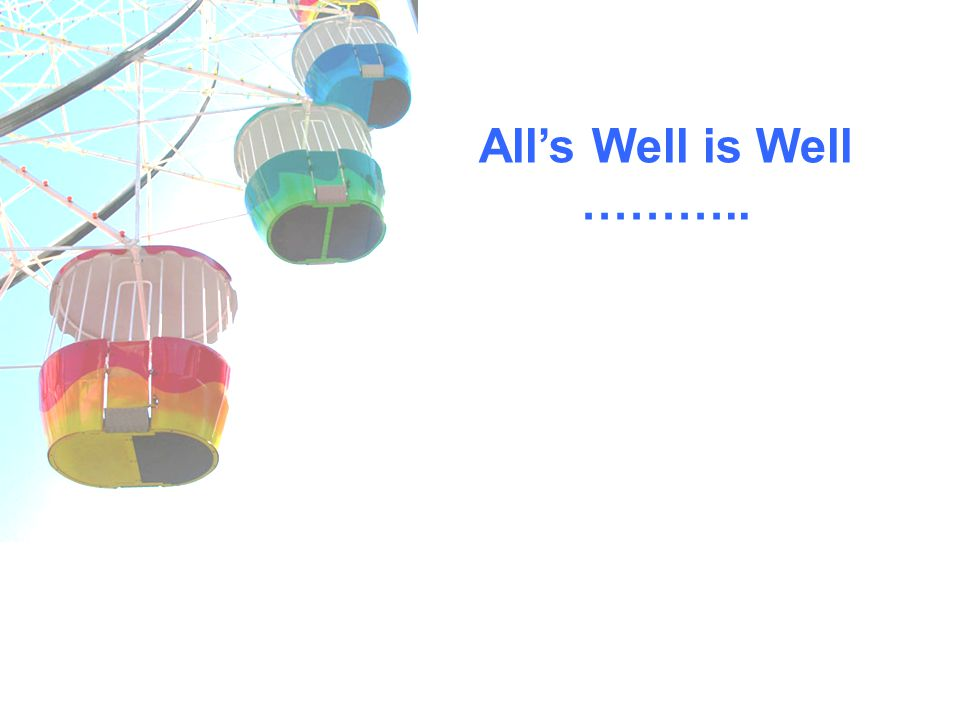 Alls Well is Well ………..