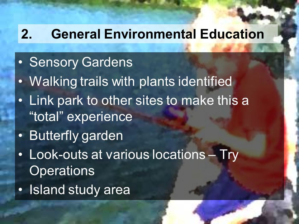 2.General Environmental Education Sensory Gardens Walking trails with plants identified Link park to other sites to make this a total experience Butte