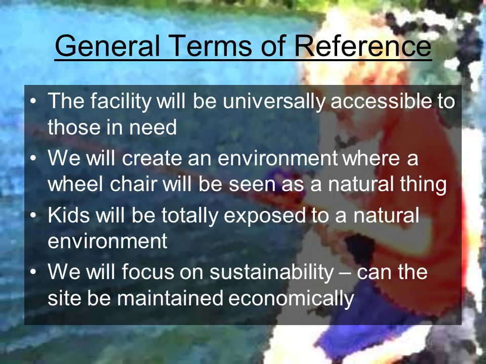 General Terms of Reference The facility will be universally accessible to those in need We will create an environment where a wheel chair will be seen as a natural thing Kids will be totally exposed to a natural environment We will focus on sustainability – can the site be maintained economically