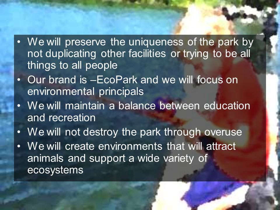 We will preserve the uniqueness of the park by not duplicating other facilities or trying to be all things to all people Our brand is –EcoPark and we
