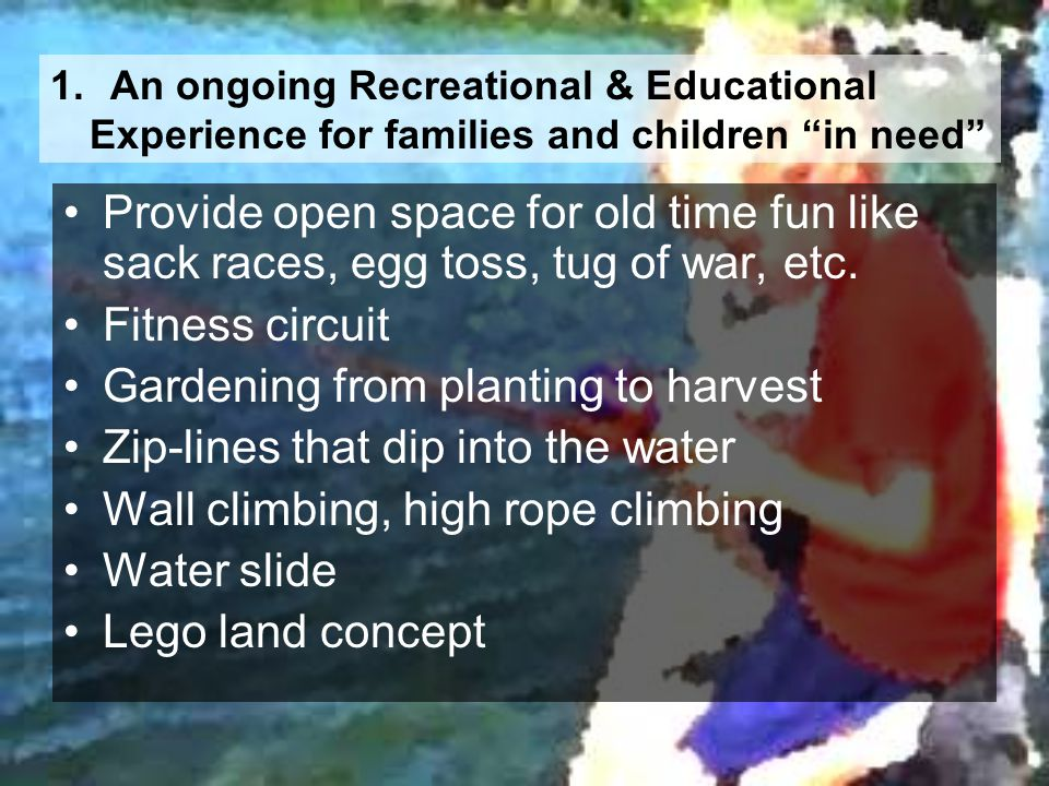 1. An ongoing Recreational & Educational Experience for families and children in need Provide open space for old time fun like sack races, egg toss, t