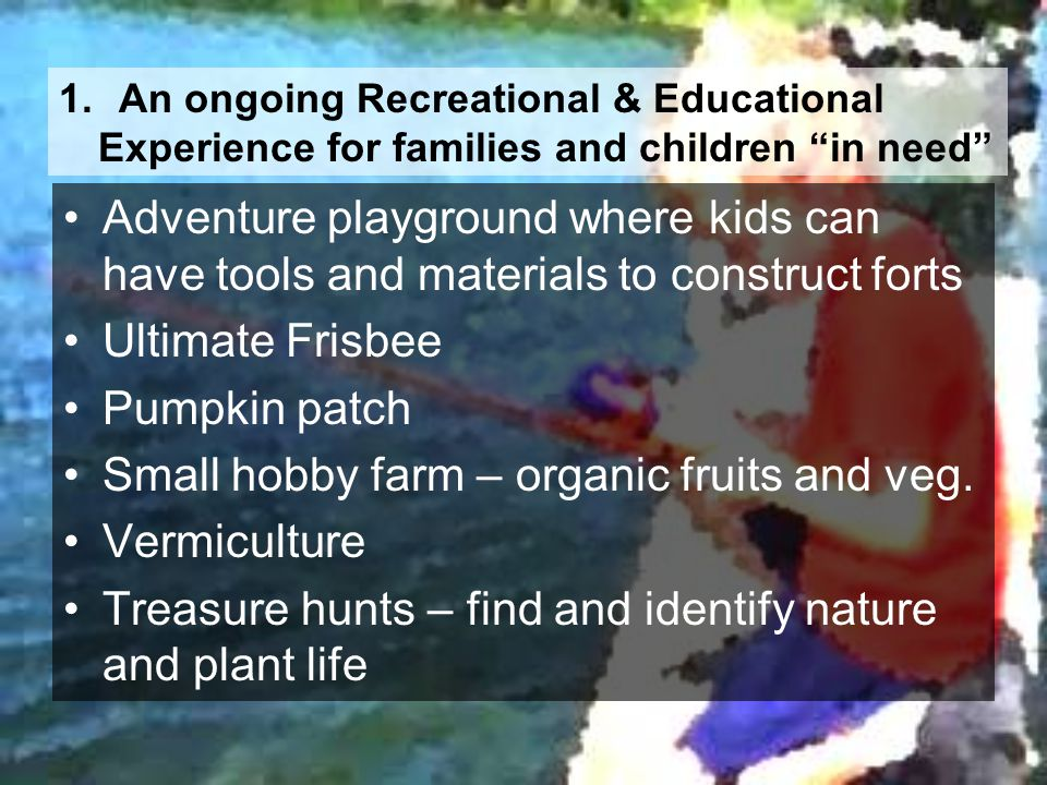 1. An ongoing Recreational & Educational Experience for families and children in need Adventure playground where kids can have tools and materials to