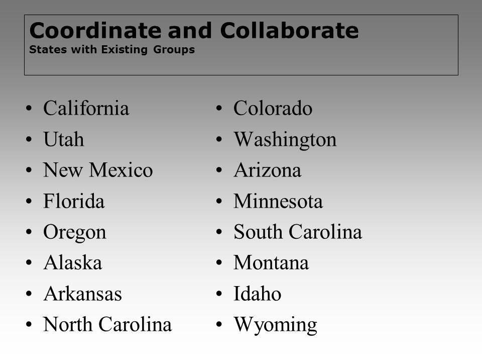 Coordinate and Collaborate States with Existing Groups California Utah New Mexico Florida Oregon Alaska Arkansas North Carolina Colorado Washington Ar