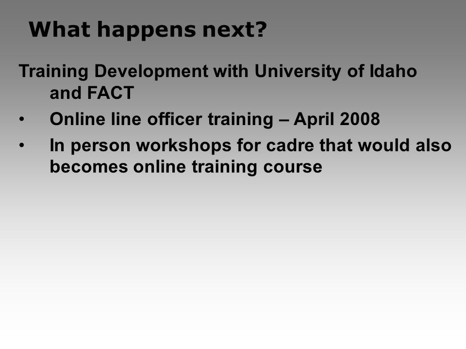 What happens next? Training Development with University of Idaho and FACT Online line officer training – April 2008 In person workshops for cadre that