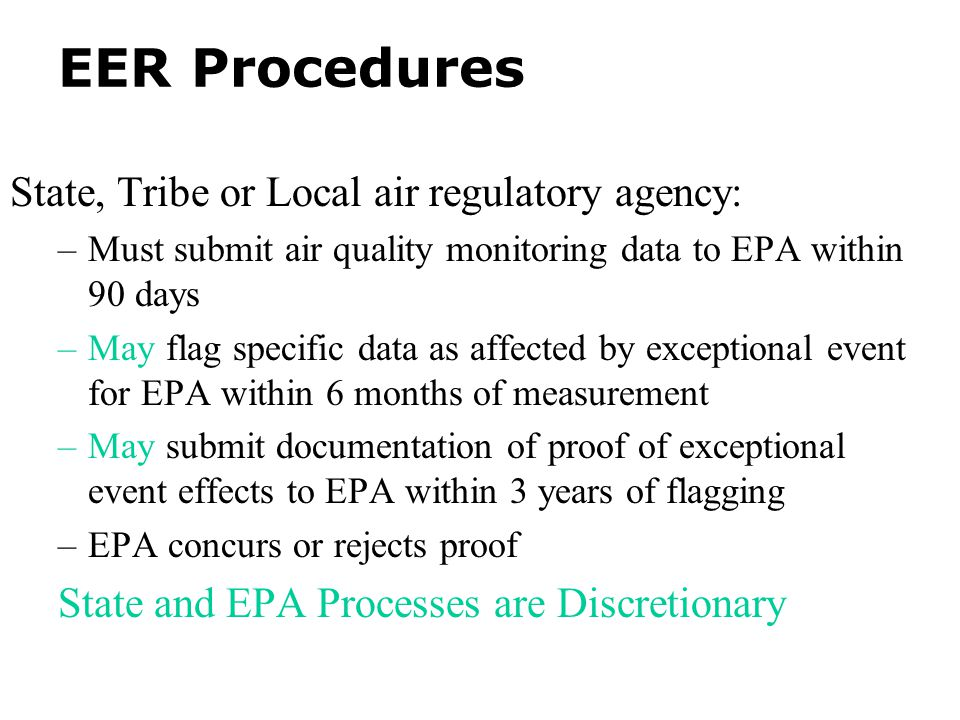 EER Procedures State, Tribe or Local air regulatory agency: –Must submit air quality monitoring data to EPA within 90 days –May flag specific data as affected by exceptional event for EPA within 6 months of measurement –May submit documentation of proof of exceptional event effects to EPA within 3 years of flagging –EPA concurs or rejects proof State and EPA Processes are Discretionary