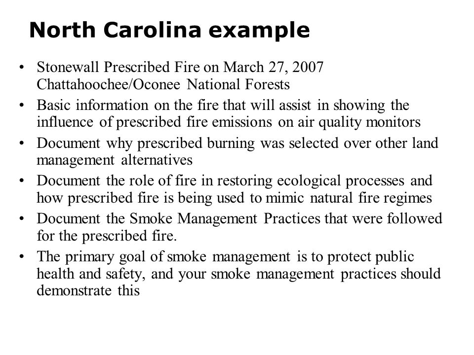 North Carolina example Stonewall Prescribed Fire on March 27, 2007 Chattahoochee/Oconee National Forests Basic information on the fire that will assist in showing the influence of prescribed fire emissions on air quality monitors Document why prescribed burning was selected over other land management alternatives Document the role of fire in restoring ecological processes and how prescribed fire is being used to mimic natural fire regimes Document the Smoke Management Practices that were followed for the prescribed fire.