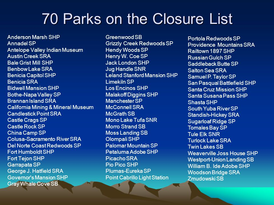 70 Parks on the Closure List Anderson Marsh SHP Annadel SP Antelope Valley Indian Museum Austin Creek SRA Bale Grist Mill SHP Benbow Lake SRA Benicia Capitol SHP Benicia SRA Bidwell Mansion SHP Bothe-Napa Valley SP Brannan Island SRA California Mining & Mineral Museum Candlestick Point SRA Castle Crags SP Castle Rock SP China Camp SP Colusa-Sacramento River SRA Del Norte Coast Redwoods SP Fort Humboldt SHP Fort Tejon SHP Garrapata SP George J.