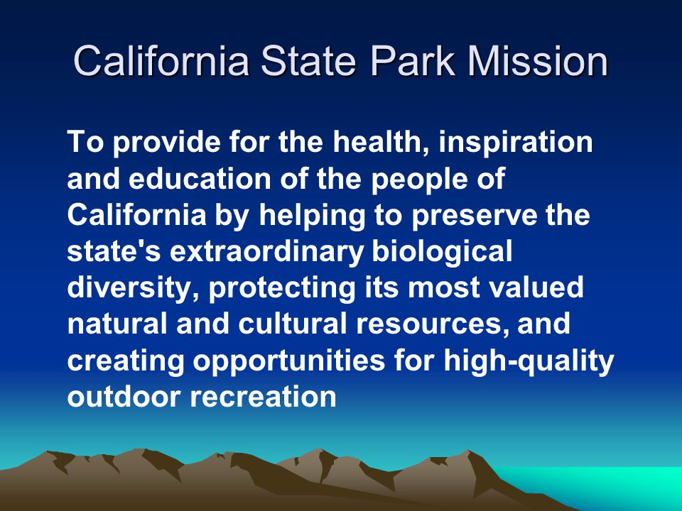 California State Park Mission To provide for the health, inspiration and education of the people of California by helping to preserve the state s extraordinary biological diversity, protecting its most valued natural and cultural resources, and creating opportunities for high-quality outdoor recreation