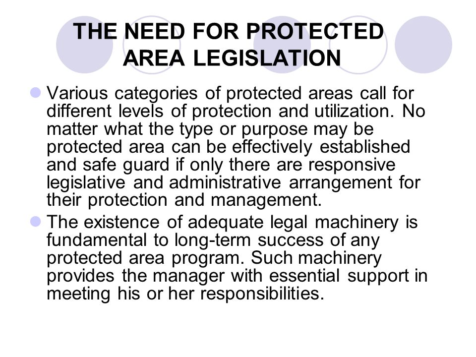 THE NEED FOR PROTECTED AREA LEGISLATION Various categories of protected areas call for different levels of protection and utilization. No matter what