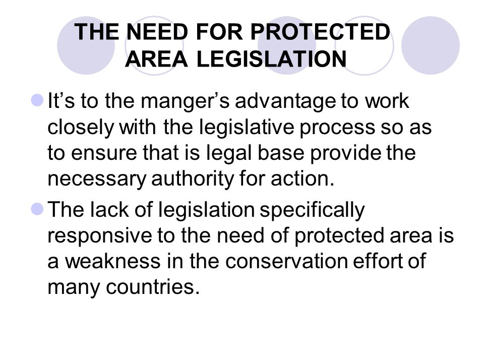 THE NEED FOR PROTECTED AREA LEGISLATION Its to the mangers advantage to work closely with the legislative process so as to ensure that is legal base p