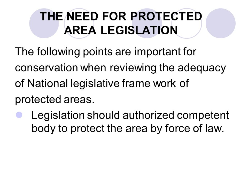 THE NEED FOR PROTECTED AREA LEGISLATION The following points are important for conservation when reviewing the adequacy of National legislative frame work of protected areas.
