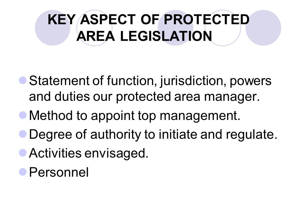 KEY ASPECT OF PROTECTED AREA LEGISLATION Statement of function, jurisdiction, powers and duties our protected area manager. Method to appoint top mana