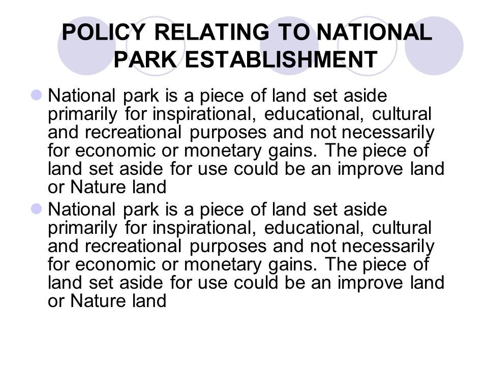POLICY RELATING TO NATIONAL PARK ESTABLISHMENT National park is a piece of land set aside primarily for inspirational, educational, cultural and recreational purposes and not necessarily for economic or monetary gains.