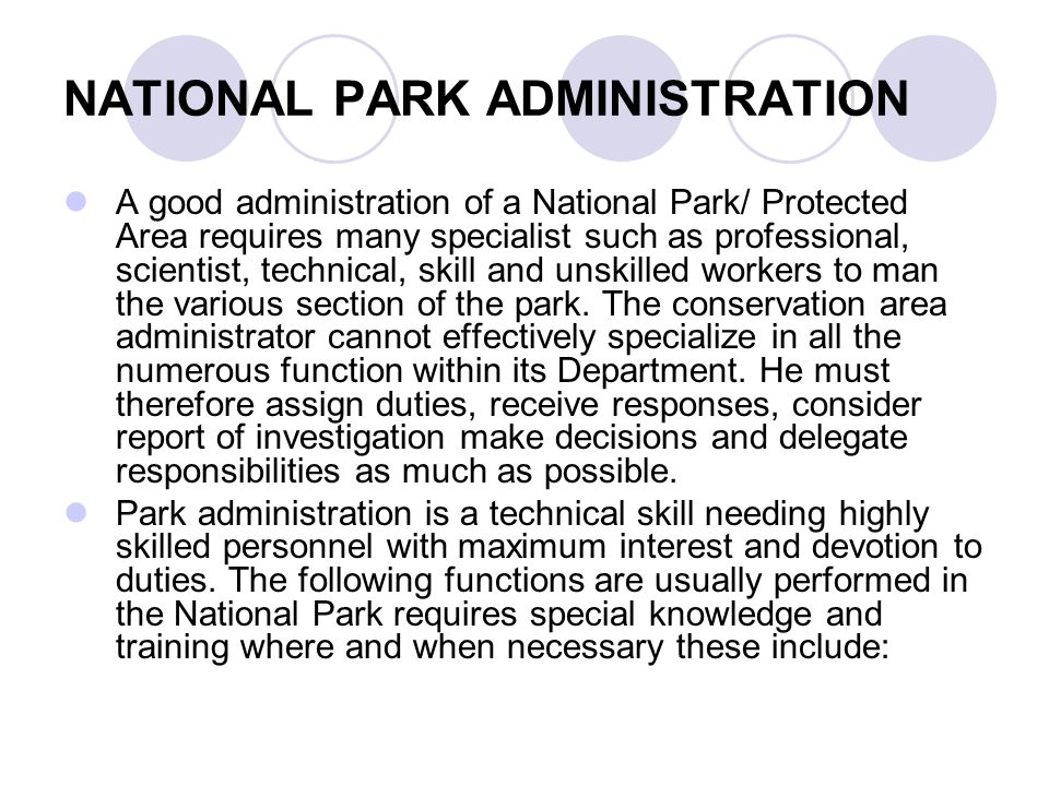 NATIONAL PARK ADMINISTRATION A good administration of a National Park/ Protected Area requires many specialist such as professional, scientist, technical, skill and unskilled workers to man the various section of the park.