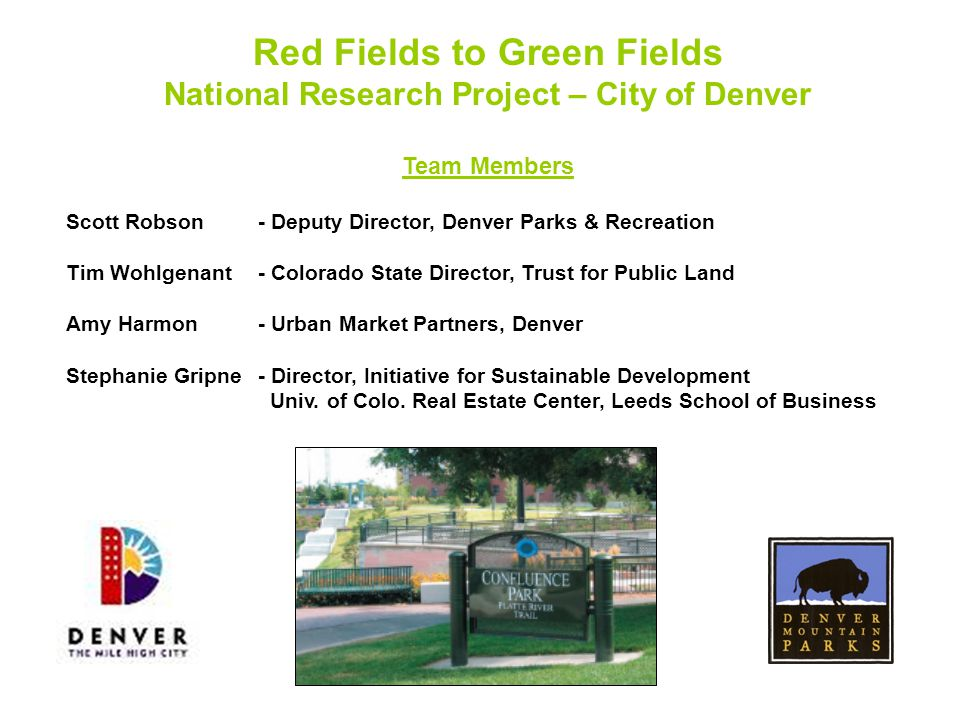 Red Fields to Green Fields National Research Project – City of Denver Team Members Scott Robson- Deputy Director, Denver Parks & Recreation Tim Wohlgenant- Colorado State Director, Trust for Public Land Amy Harmon- Urban Market Partners, Denver Stephanie Gripne - Director, Initiative for Sustainable Development Univ.