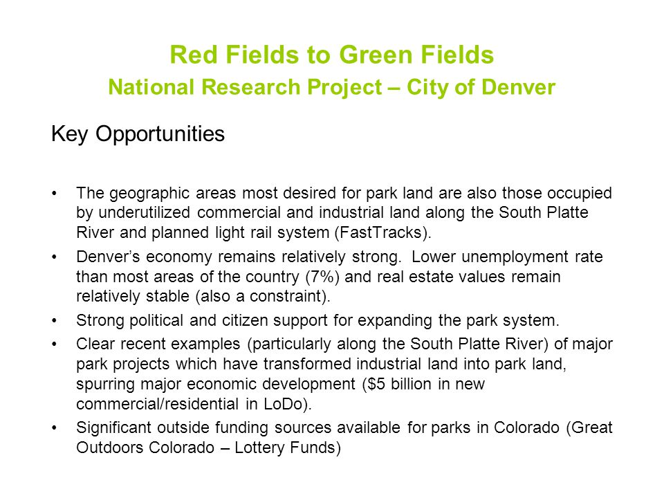 Red Fields to Green Fields National Research Project – City of Denver Key Opportunities The geographic areas most desired for park land are also those occupied by underutilized commercial and industrial land along the South Platte River and planned light rail system (FastTracks).