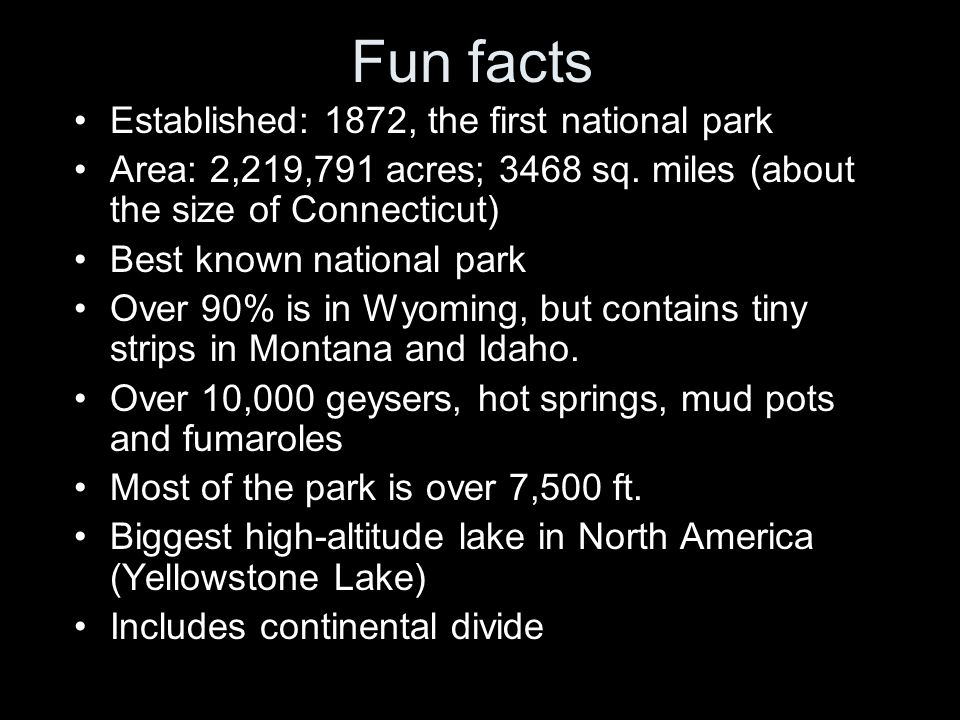 Fun facts Established: 1872, the first national park Area: 2,219,791 acres; 3468 sq.