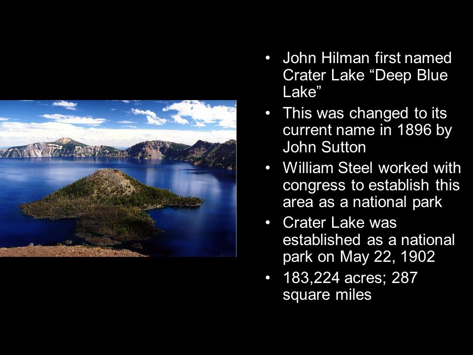 John Hilman first named Crater Lake Deep Blue Lake This was changed to its current name in 1896 by John Sutton William Steel worked with congress to establish this area as a national park Crater Lake was established as a national park on May 22, 1902 183,224 acres; 287 square miles