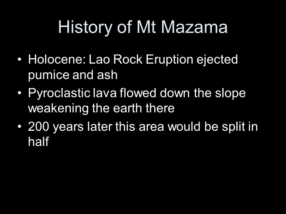 History of Mt Mazama Holocene: Lao Rock Eruption ejected pumice and ash Pyroclastic lava flowed down the slope weakening the earth there 200 years later this area would be split in half