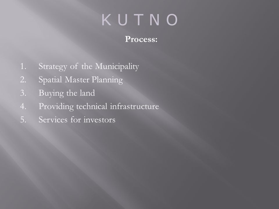 K U T N O Process: 1.Strategy of the Municipality 2.Spatial Master Planning 3.Buying the land 4.Providing technical infrastructure 5.Services for investors