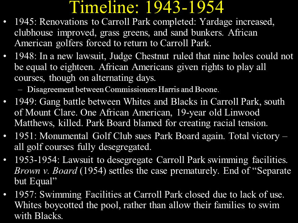 Timeline: 1943-1954 1945: Renovations to Carroll Park completed: Yardage increased, clubhouse improved, grass greens, and sand bunkers.