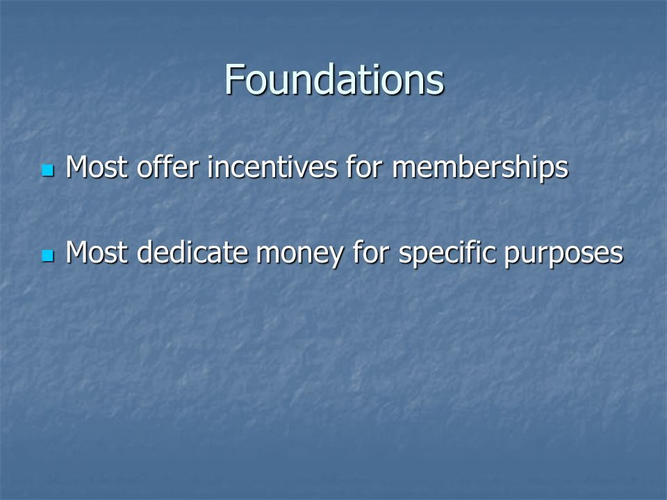 Foundations Most offer incentives for memberships Most offer incentives for memberships Most dedicate money for specific purposes Most dedicate money for specific purposes
