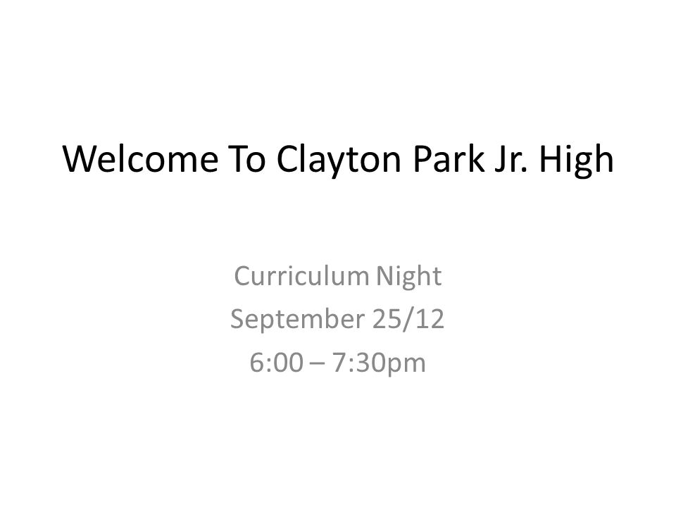 Welcome To Clayton Park Jr. High Curriculum Night September 25/12 6:00 – 7:30pm