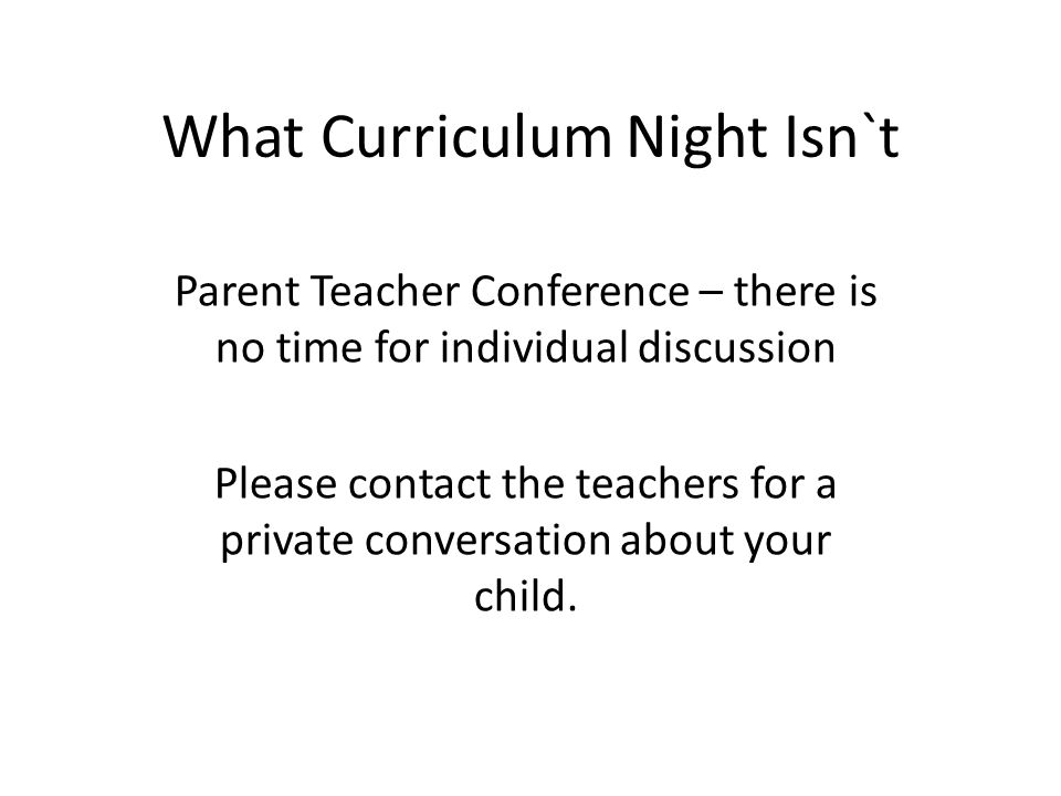 What Curriculum Night Isn`t Parent Teacher Conference – there is no time for individual discussion Please contact the teachers for a private conversat