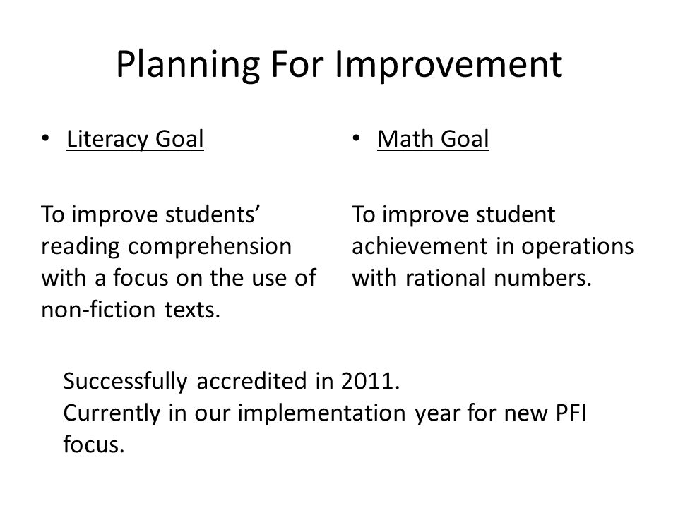 Planning For Improvement Literacy Goal To improve students reading comprehension with a focus on the use of non-fiction texts. Math Goal To improve st