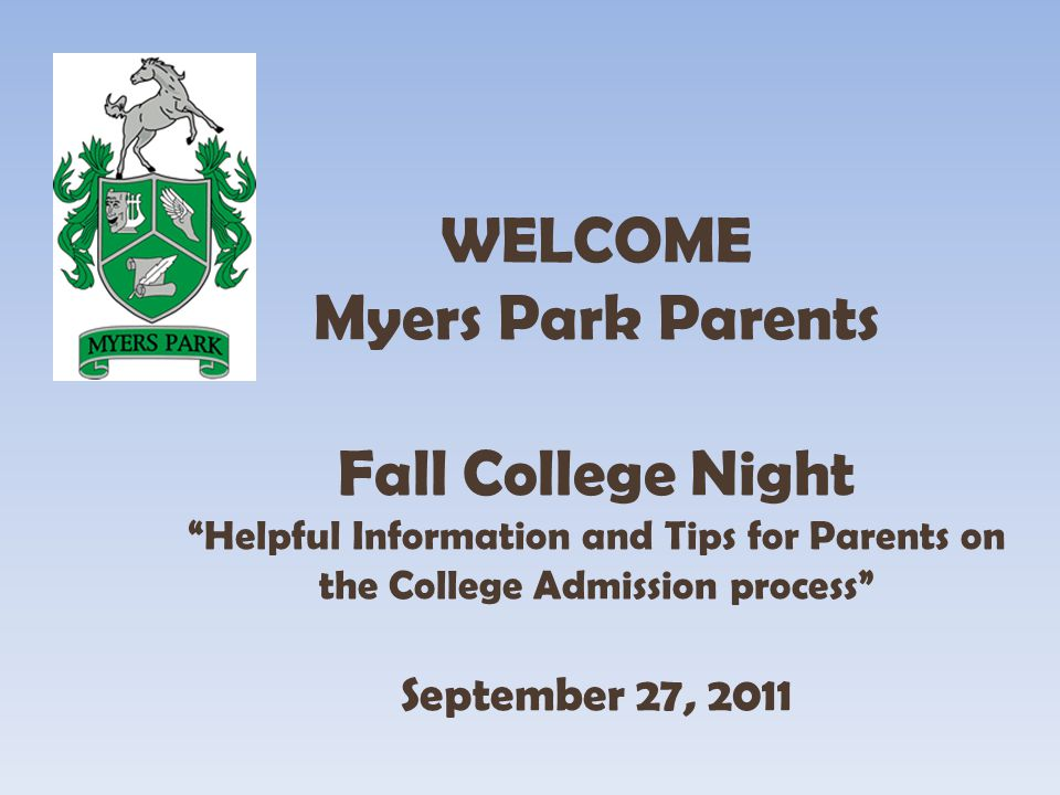 WELCOME Myers Park Parents Fall College Night Helpful Information and Tips for Parents on the College Admission process September 27, 2011