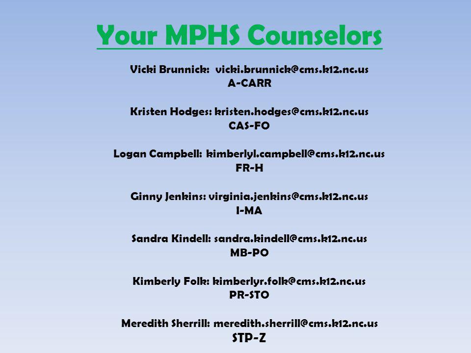 Your MPHS Counselors Vicki Brunnick: vicki.brunnick@cms.k12.nc.us A-CARR Kristen Hodges: kristen.hodges@cms.k12.nc.us CAS-FO Logan Campbell: kimberlyl.campbell@cms.k12.nc.us FR-H Ginny Jenkins: virginia.jenkins@cms.k12.nc.us I-MA Sandra Kindell: sandra.kindell@cms.k12.nc.us MB-PO Kimberly Folk: kimberlyr.folk@cms.k12.nc.us PR-STO Meredith Sherrill: meredith.sherrill@cms.k12.nc.us STP-Z