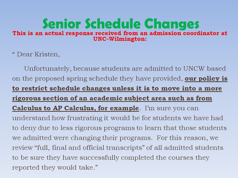 Senior Schedule Changes This is an actual response received from an admission coordinator at UNC-Wilmington: Dear Kristen, Unfortunately, because stud