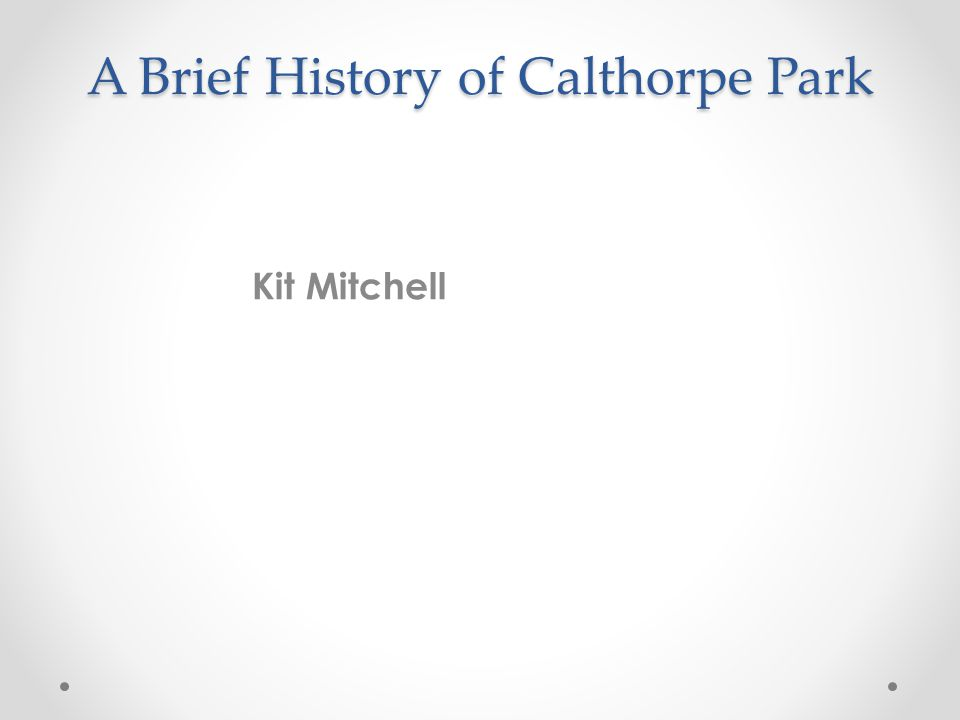 A Brief History of Calthorpe Park Kit Mitchell