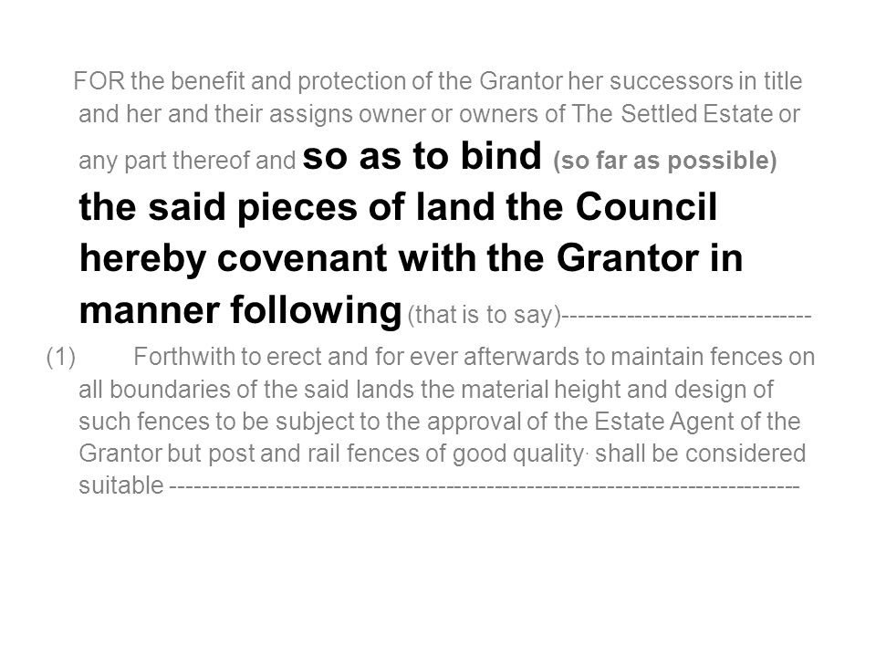 FOR the benefit and protection of the Grantor her successors in title and her and their assigns owner or owners of The Settled Estate or any part thereof and so as to bind (so far as possible) the said pieces of land the Council hereby covenant with the Grantor in manner following (that is to say)------------------------------- (1) Forthwith to erect and for ever afterwards to maintain fences on all boundaries of the said lands the material height and design of such fences to be subject to the approval of the Estate Agent of the Grantor but post and rail fences of good quality.