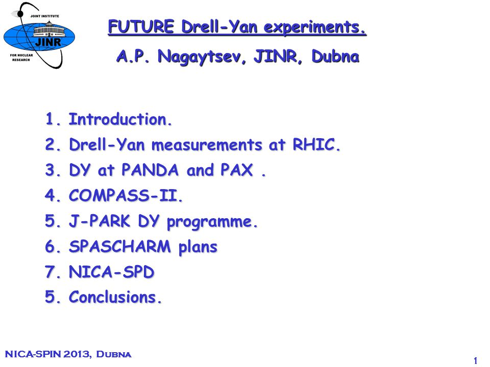 1 NICA-SPIN 2013, Dubna FUTURE Drell-Yan experiments. A.P. Nagaytsev, JINR, Dubna 1. Introduction. 2. Drell-Yan measurements at RHIC. 3. DY at PANDA a