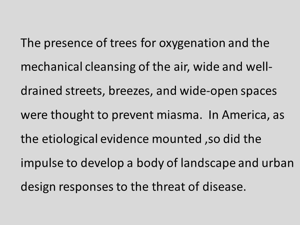 The presence of trees for oxygenation and the mechanical cleansing of the air, wide and well- drained streets, breezes, and wide-open spaces were thought to prevent miasma.