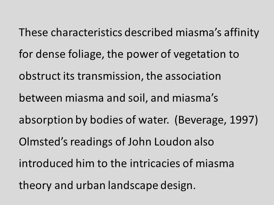 These characteristics described miasmas affinity for dense foliage, the power of vegetation to obstruct its transmission, the association between miasma and soil, and miasmas absorption by bodies of water.