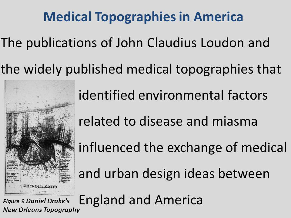 Medical Topographies in America The publications of John Claudius Loudon and the widely published medical topographies that identified environmental factors related to disease and miasma influenced the exchange of medical and urban design ideas between England and America Figure 9 Daniel Drakes New Orleans Topography
